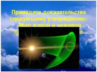 Приведите доказательства следующему утверждению: «Мир живой и неживой природы