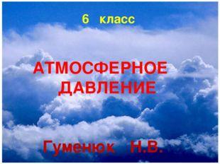 6 класс АТМОСФЕРНОЕ ДАВЛЕНИЕ Гуменюк Н.В.