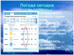 Погода сегодня 28.01.2016года Сформулируйте основные задачи урока, используя