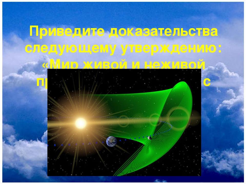 Приведите доказательства следующему утверждению: «Мир живой и неживой природы...