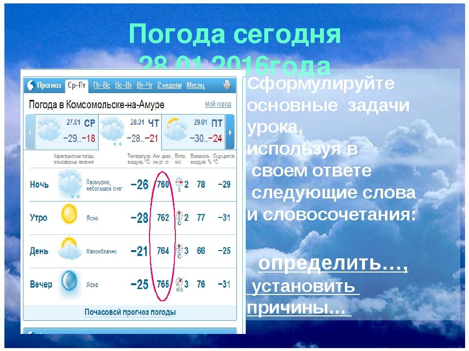 Погода сегодня 28.01.2016года Сформулируйте основные задачи урока, используя...