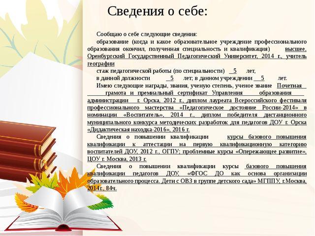 Сведения о себе: Сообщаю о себе следующие сведения: образование (когда и како...