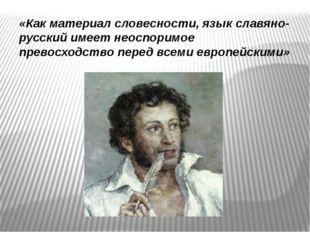 «Как материал словесности, язык славяно-русский имеет неоспоримое превосходст