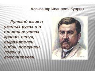 Александр Иванович Куприн Русский язык в умелых руках и в опытных устах – кра