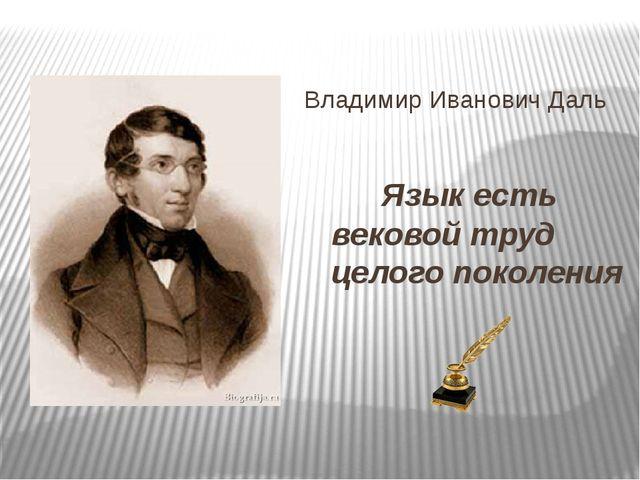 Владимир Иванович Даль Язык есть вековой труд целого поколения