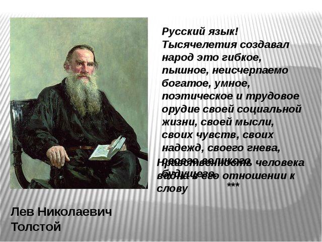 Нравственность человека видна в его отношении к слову Лев Николаевич Толстой...