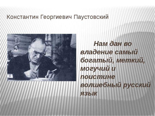 Константин Георгиевич Паустовский Нам дан во владение самый богатый, меткий,...