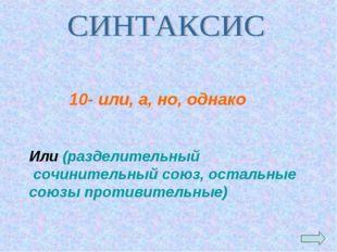 Или (разделительный сочинительный союз, остальные союзы противительные) 10- и