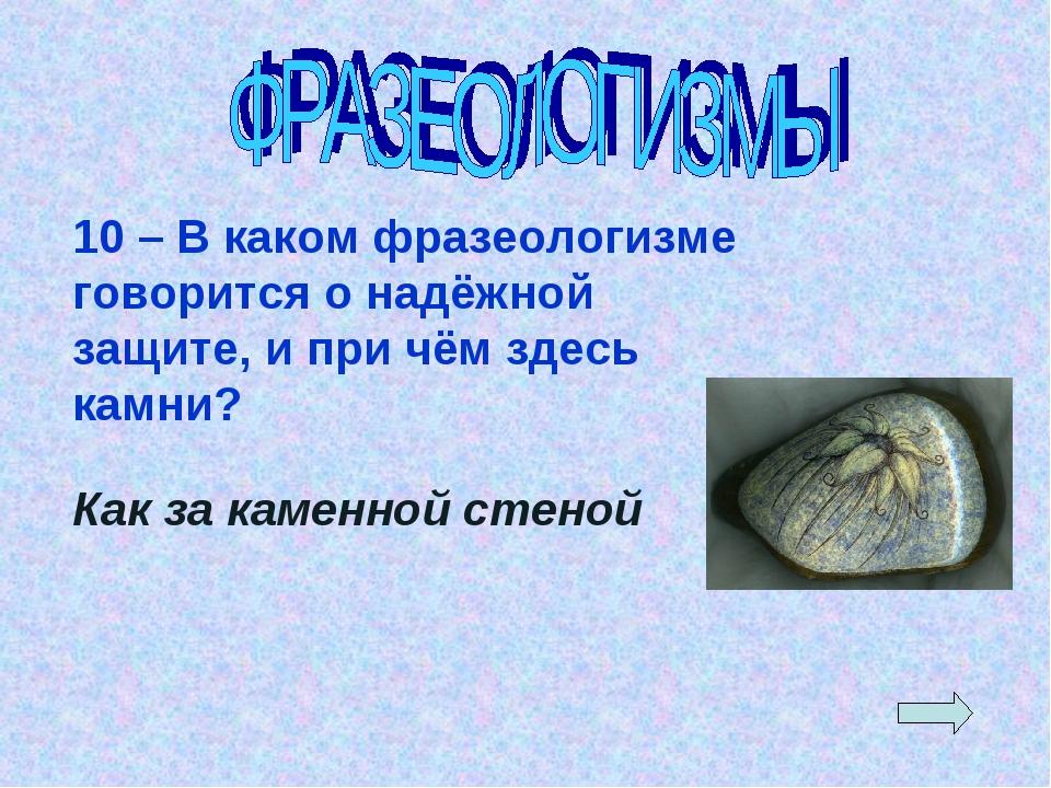 10 – В каком фразеологизме говорится о надёжной защите, и при чём здесь камни...
