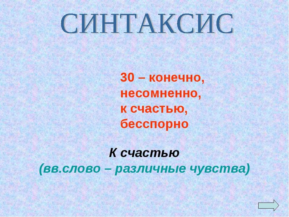 К счастью (вв.слово – различные чувства) 30 – конечно, несомненно, к счастью...
