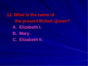 12. What is the name of the present British Queen? A. Elizabeth I. B. Mary.