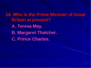 14. Who is the Prime Minister of Great Britain at present? A. Teresa May. B