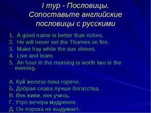 I тур - Пословицы. Сопоставьте английские пословицы с русскими 1. A good name