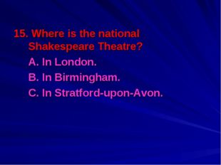 15. Where is the national Shakespeare Theatre? A. In London. B. In Birmingh