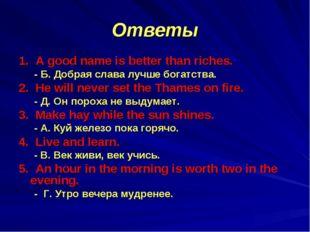 Ответы 1. A good name is better than riches. - Б. Добрая слава лучше богатств