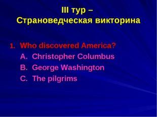 III тур – Страноведческая викторина Who discovered America? A. Christopher C
