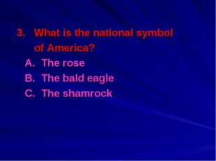 3. What is the national symbol of America? A. The rose B. The bald eagle C