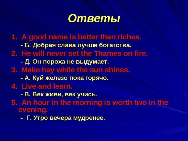 Ответы 1. A good name is better than riches. - Б. Добрая слава лучше богатств...