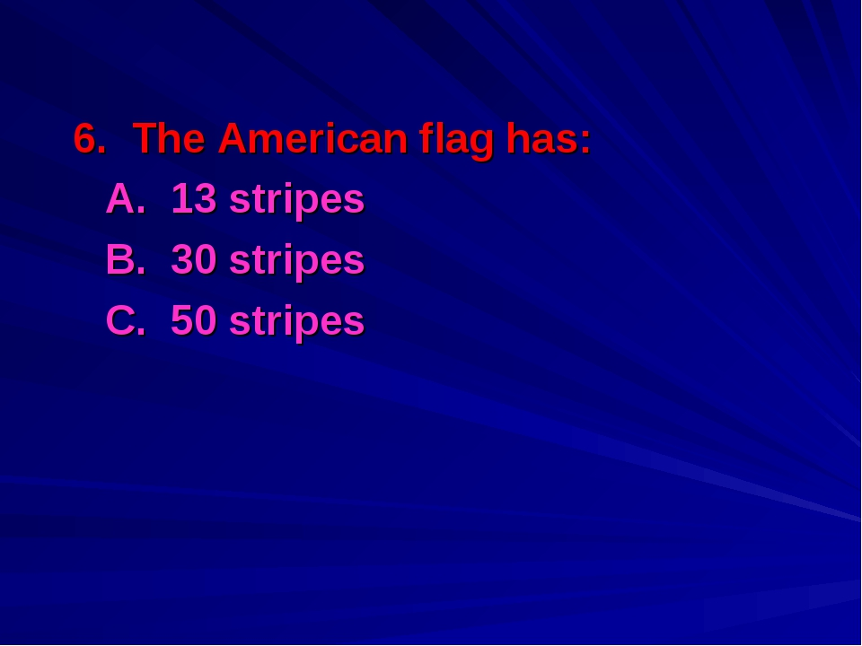 6. The American flag has: A. 13 stripes B. 30 stripes C. 50 stripes