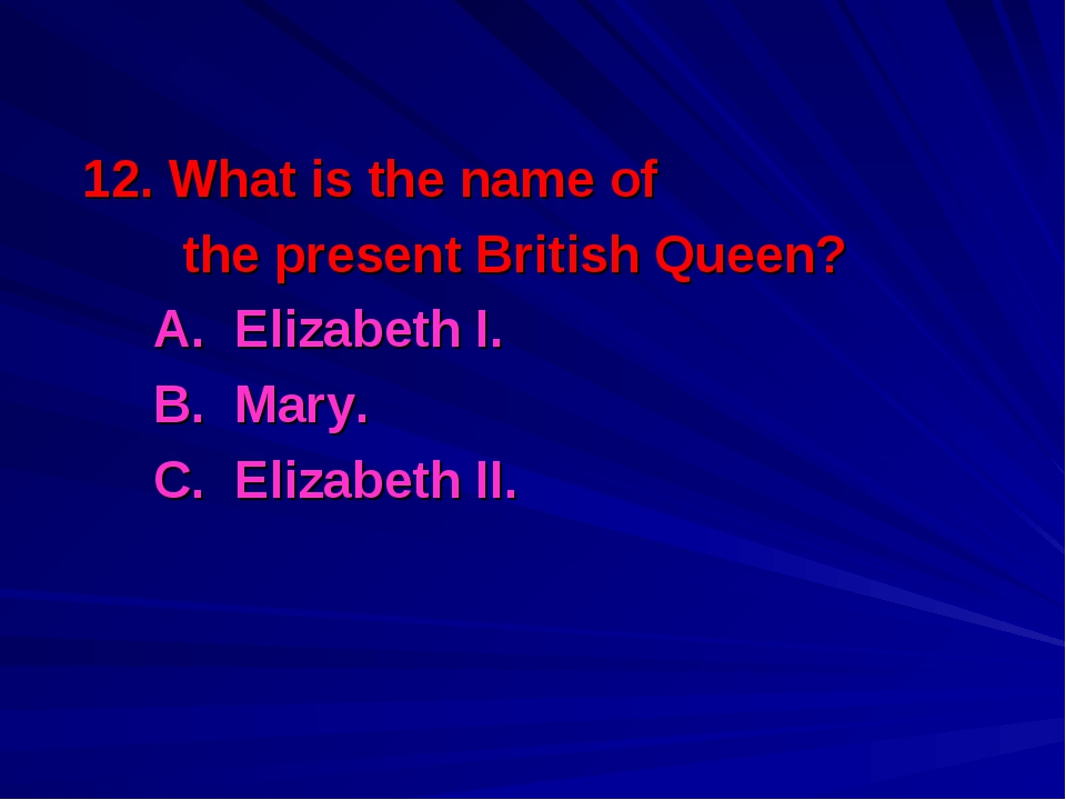 12. What is the name of the present British Queen? A. Elizabeth I. B. Mary....