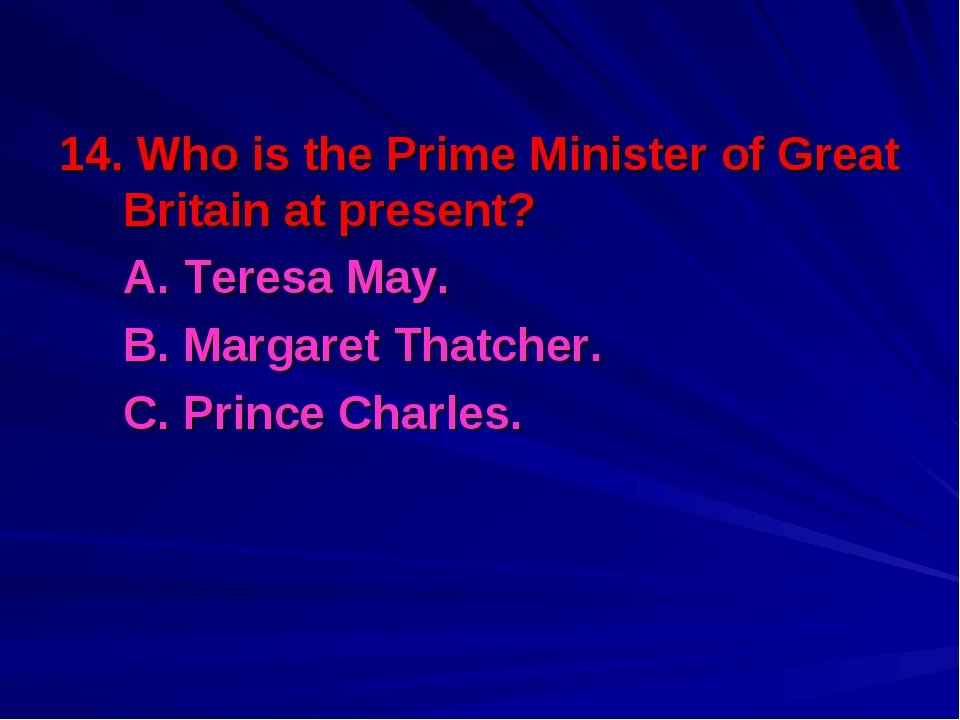 14. Who is the Prime Minister of Great Britain at present? A. Teresa May. B...