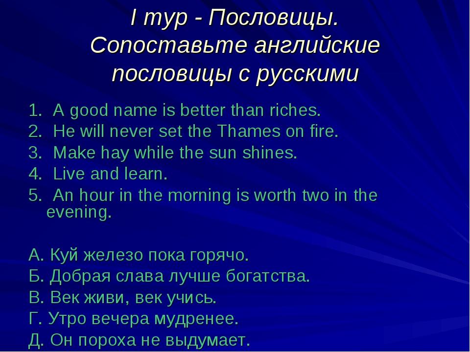 I тур - Пословицы. Сопоставьте английские пословицы с русскими 1. A good name...