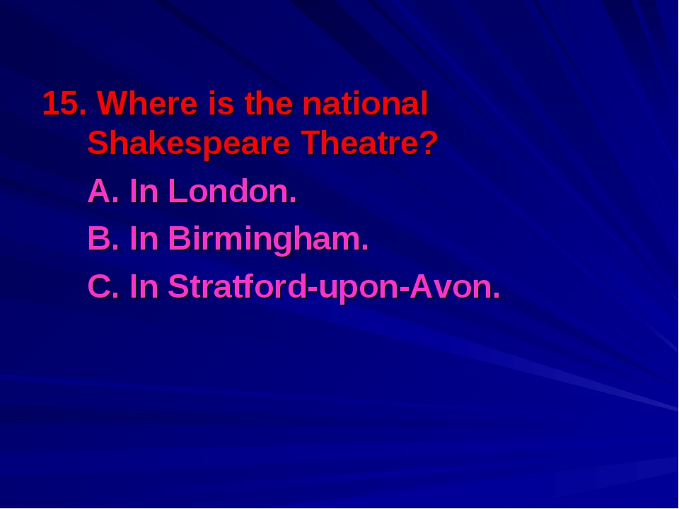 15. Where is the national Shakespeare Theatre? A. In London. B. In Birmingh...