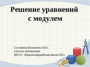 Решение уравнений с модулем Составила Коваленко И.Н. учитель математики МБОУ