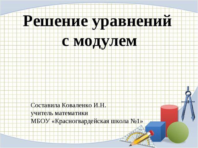 Решение уравнений с модулем Составила Коваленко И.Н. учитель математики МБОУ...