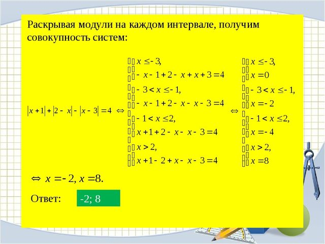 Раскрывая модули на каждом интервале, получим совокупность систем: Ответ: -2; 8