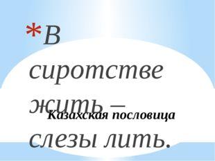 Казахская пословица В сиротстве жить – слезы лить.