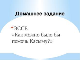 Домашнее задание ЭССЕ «Как можно было бы помочь Касыму?»