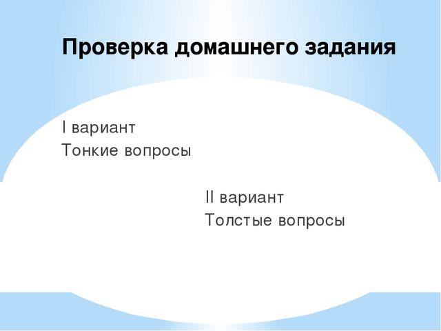 Проверка домашнего задания I вариант Тонкие вопросы II вариант Толстые вопросы