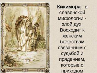 Кикимора - в славянской мифологии - злой дух. Восходит к женским божествам св