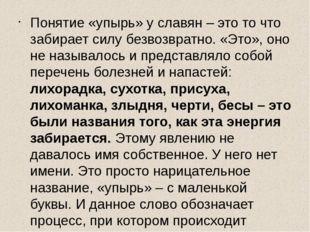 Понятие «упырь» у славян – это то что забирает силу безвозвратно. «Это», оно