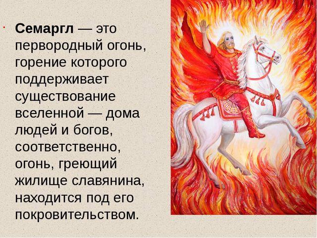 Семаргл — это первородный огонь, горение которого поддерживает существование...