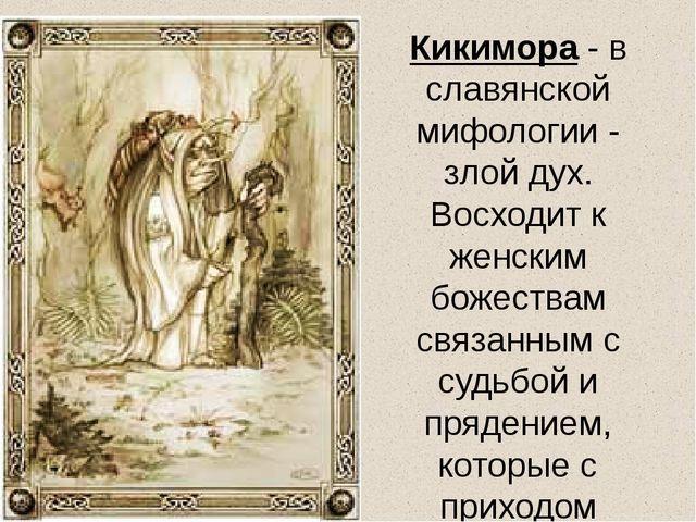 Кикимора - в славянской мифологии - злой дух. Восходит к женским божествам св...