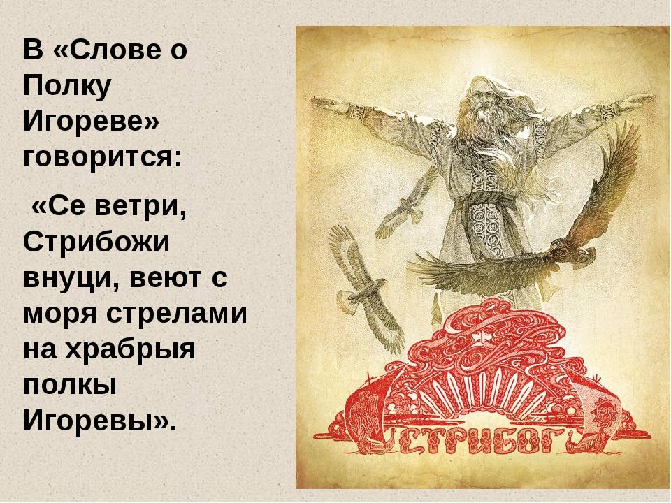 В «Слове о Полку Игореве» говорится: «Се ветри, Стрибожи внуци, веют с моря...