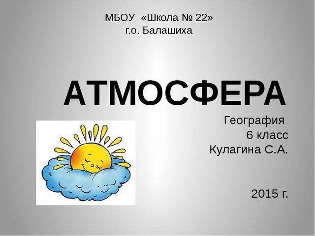 АТМОСФЕРА География 6 класс Кулагина С.А. 2015 г. МБОУ «Школа № 22» г.о. Бала...