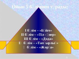 Ойын 5 бөлімнен тұрады: І бөлім – «Бәйге» ІІ бөлім – «Тіл - өнер» ІІІ бөлім