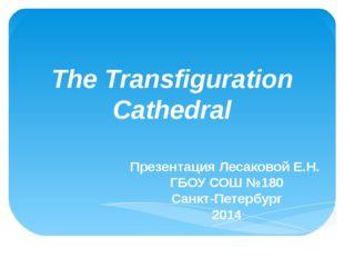 The Transfiguration Cathedral Презентация Лесаковой Е.Н. ГБОУ СОШ №180 Санкт-