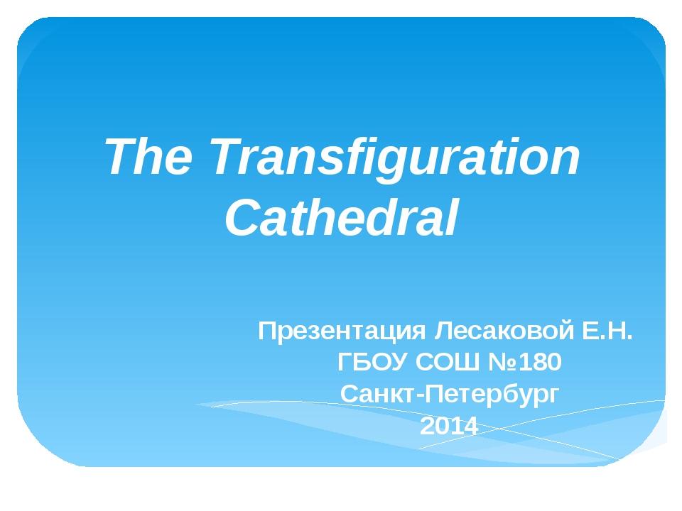 The Transfiguration Cathedral Презентация Лесаковой Е.Н. ГБОУ СОШ №180 Санкт-...