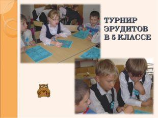 ТУРНИР ЭРУДИТОВ В 5 КЛАССЕ *