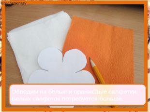 Обводим на белые и оранжевые салфетки. Белых салфеток потребуется больше. ©pe