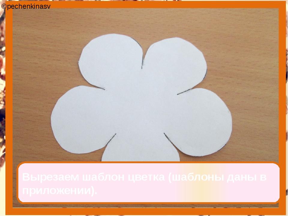 Вырезаем шаблон цветка (шаблоны даны в приложении). ©pechenkinasv
