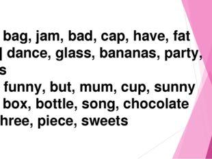 [ æ] bag, jam, bad, cap, have, fat [ a: ] dance, glass, bananas, party, stars