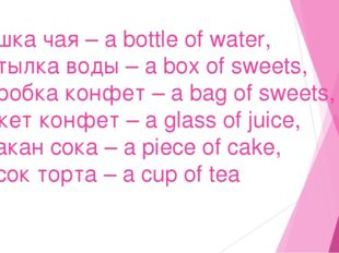 чашка чая – a bottle of water, бутылка воды – a box of sweets, коробка конфет
