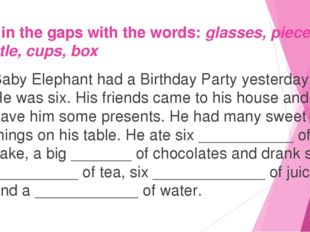 Fill in the gaps with the words: glasses, pieces, bottle, cups, box Baby Elep