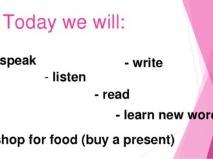 Today we will: - speak - read - listen - learn new words - shop for food (buy