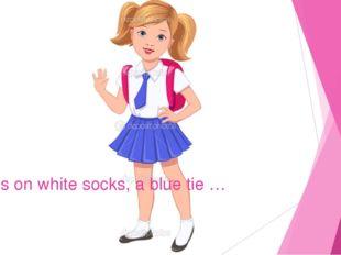 She has on white socks, a blue tie …